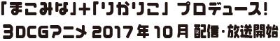「まこみな」+「りかりこ」プロデュース!3DCGアニメ2017年10月 配信・放送開始